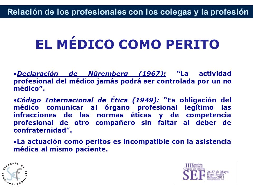 Relación de los profesionales con los colegas y la profesión Declaración de Nüremberg (1967): La actividad profesional del médico jamás podrá ser cont
