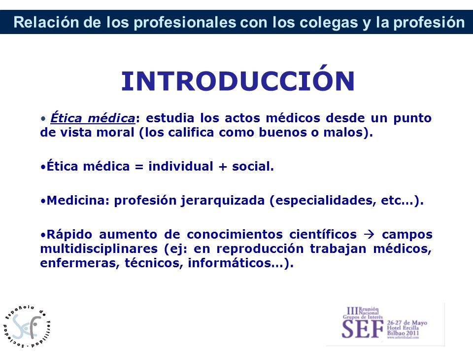 Relación de los profesionales con los colegas y la profesión INTRODUCCIÓN Ética médica: estudia los actos médicos desde un punto de vista moral (los c