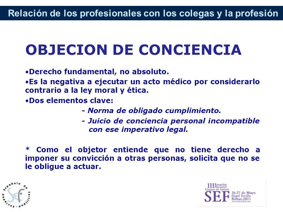 Relación de los profesionales con los colegas y la profesión OBJECION DE CONCIENCIA Derecho fundamental, no absoluto. Es la negativa a ejecutar un act