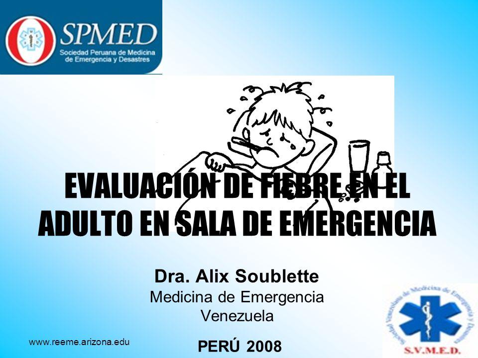EVALUACIÓN DE FIEBRE EN EL ADULTO EN SALA DE EMERGENCIA Dra. Alix Soublette Medicina de Emergencia Venezuela PERÚ 2008 www.reeme.arizona.edu