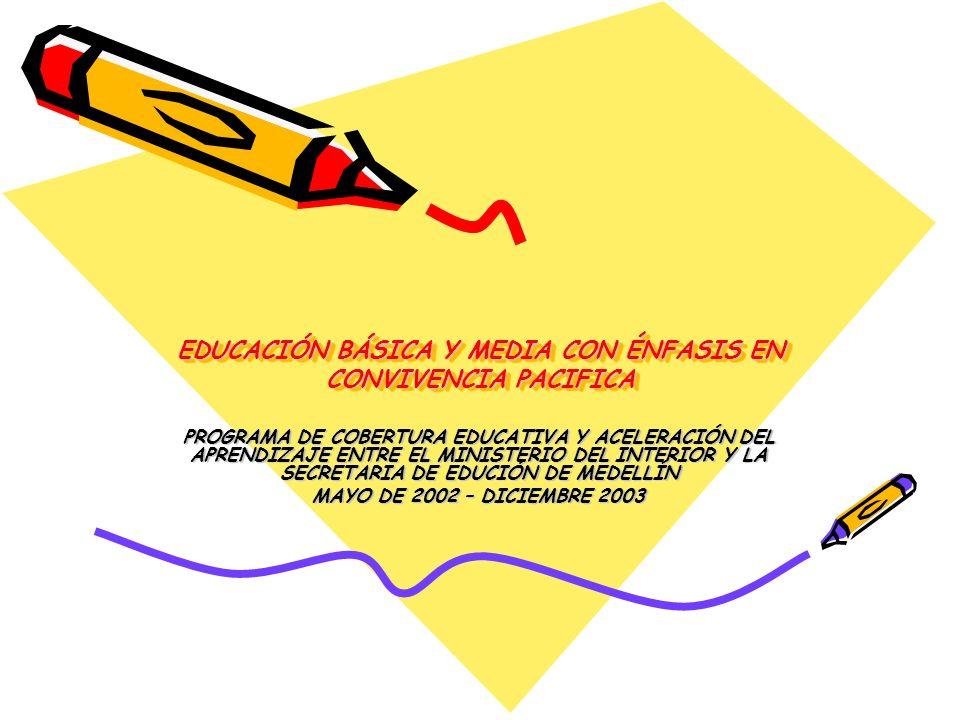 EDUCACIÓN BÁSICA Y MEDIA CON ÉNFASIS EN CONVIVENCIA PACIFICA PROGRAMA DE COBERTURA EDUCATIVA Y ACELERACIÓN DEL APRENDIZAJE ENTRE EL MINISTERIO DEL INTERIOR Y LA SECRETARIA DE EDUCIÓN DE MEDELLÍN MAYO DE 2002 – DICIEMBRE 2003