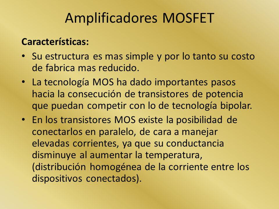 Amplificadores MOSFET Características: Su estructura es mas simple y por lo tanto su costo de fabrica mas reducido. La tecnología MOS ha dado importan
