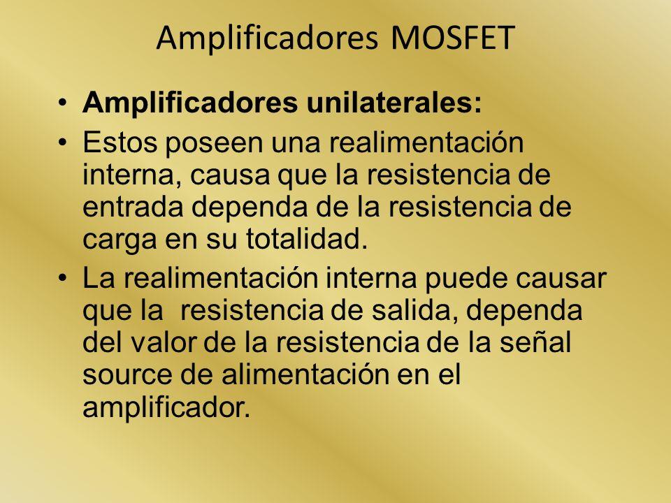 Amplificadores MOSFET Amplificadores unilaterales: Estos poseen una realimentación interna, causa que la resistencia de entrada dependa de la resisten