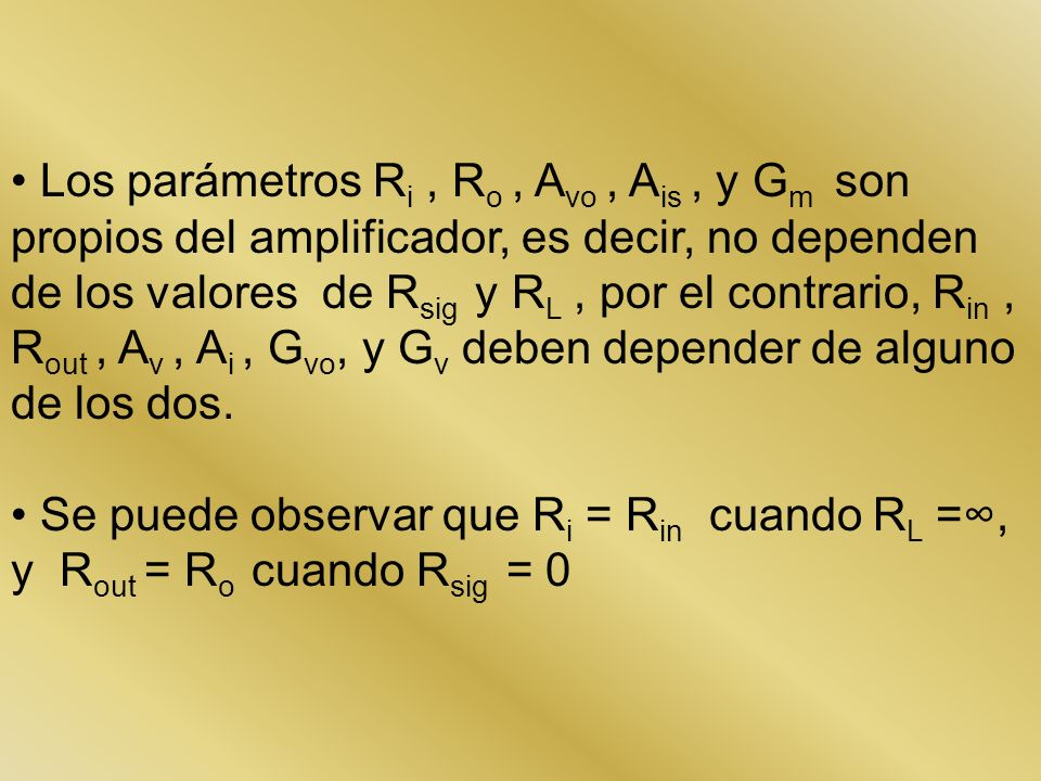 Los parámetros R i, R o, A vo, A is, y G m son propios del amplificador, es decir, no dependen de los valores de R sig y R L, por el contrario, R in,