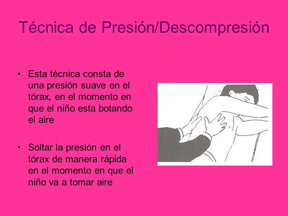 Técnica de Presión/Descompresión Esta técnica consta de una presión suave en el tórax, en el momento en que el niño esta botando el aire Soltar la presión en el tórax de manera rápida en el momento en que el niño va a tomar aire