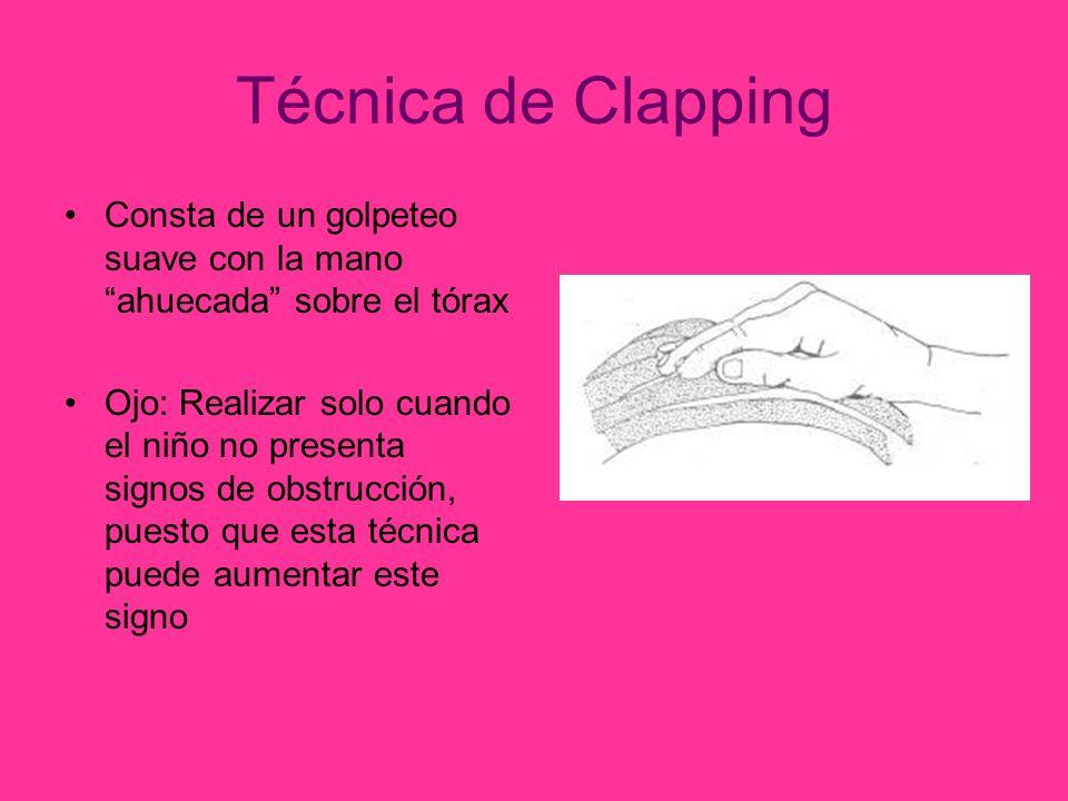Técnica de Clapping Consta de un golpeteo suave con la mano ahuecada sobre el tórax Ojo: Realizar solo cuando el niño no presenta signos de obstrucción, puesto que esta técnica puede aumentar este signo