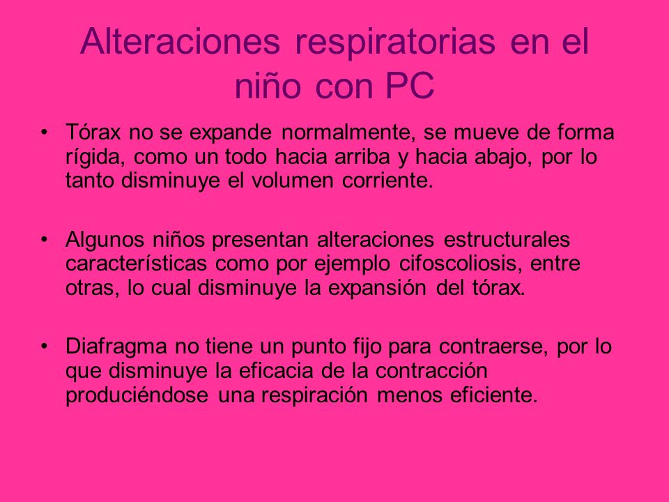 Alteraciones respiratorias en el niño con PC Tórax no se expande normalmente, se mueve de forma rígida, como un todo hacia arriba y hacia abajo, por lo tanto disminuye el volumen corriente.