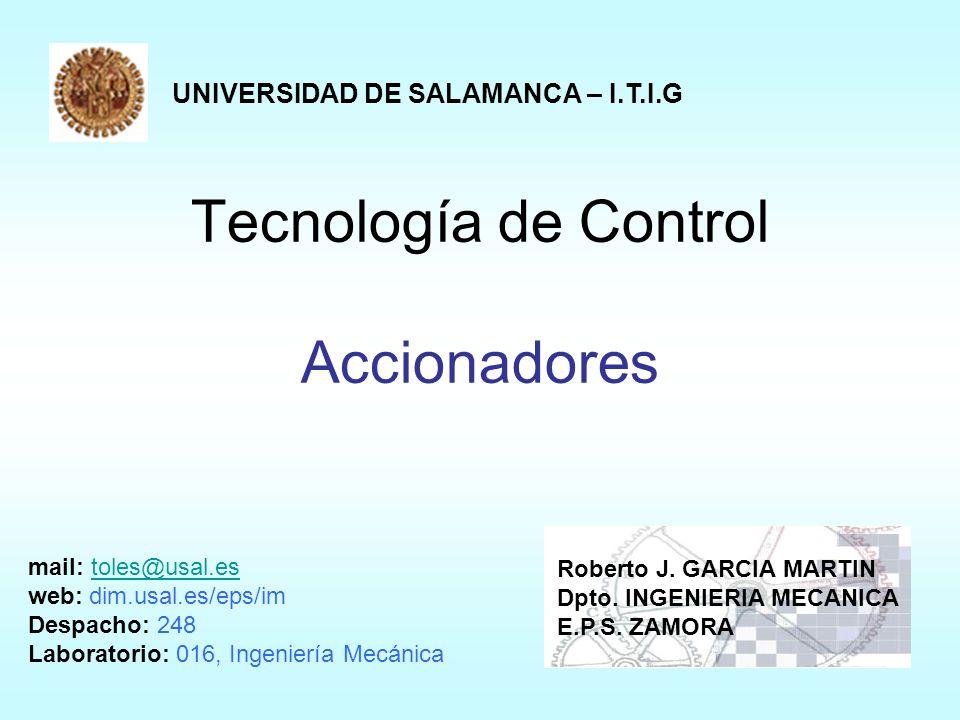 Tecnología de Control Accionadores UNIVERSIDAD DE SALAMANCA – I.T.I.G Roberto J. GARCIA MARTIN Dpto. INGENIERIA MECANICA E.P.S. ZAMORA mail: toles@usa