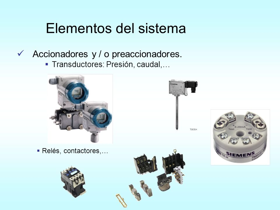 Accionadores y / o preaccionadores. Transductores: Presión, caudal,… Elementos del sistema Relés, contactores,…