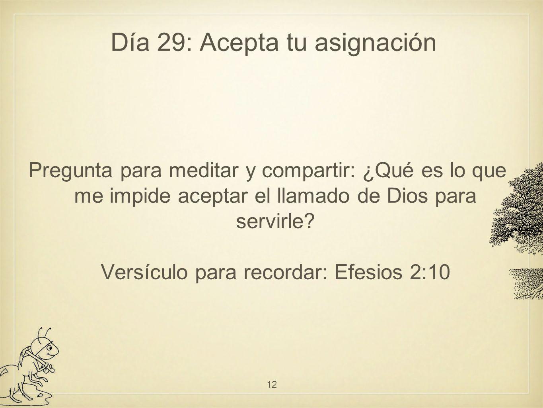 Día 29: Acepta tu asignación Pregunta para meditar y compartir: ¿Qué es lo que me impide aceptar el llamado de Dios para servirle.