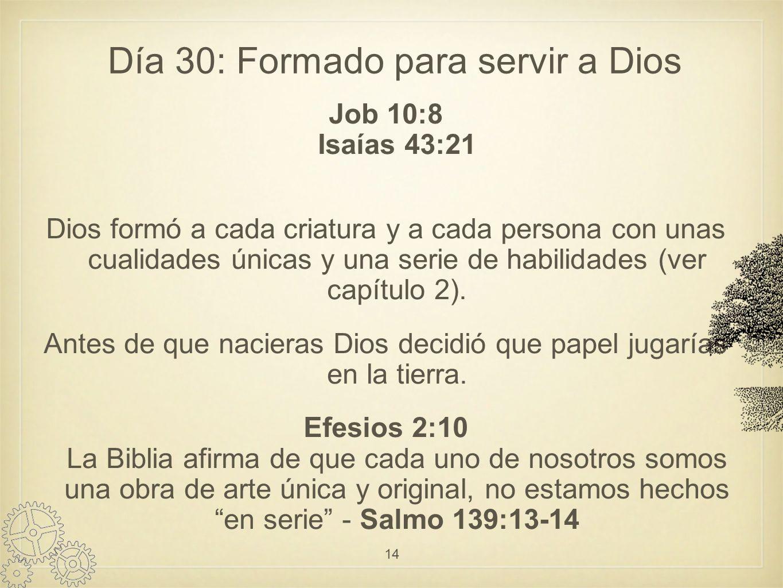 Día 30: Formado para servir a Dios Job 10:8 Isaías 43:21 Dios formó a cada criatura y a cada persona con unas cualidades únicas y una serie de habilidades (ver capítulo 2).