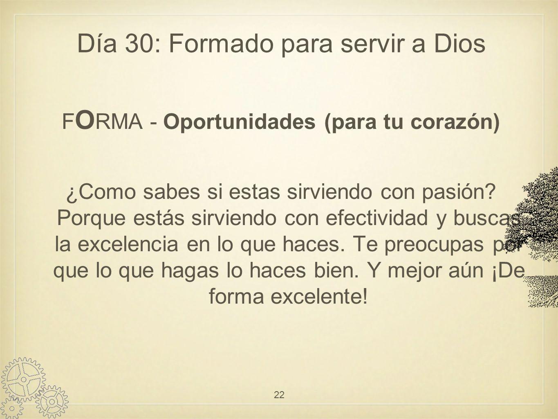 Día 30: Formado para servir a Dios F O RMA - Oportunidades (para tu corazón) ¿Como sabes si estas sirviendo con pasión.