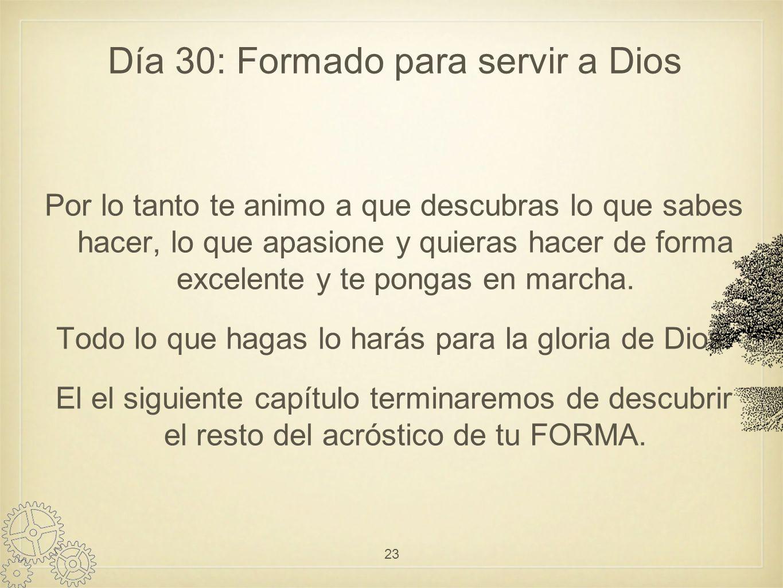 Día 30: Formado para servir a Dios Por lo tanto te animo a que descubras lo que sabes hacer, lo que apasione y quieras hacer de forma excelente y te pongas en marcha.