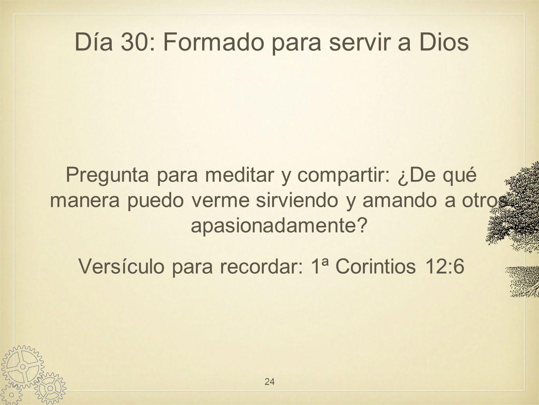 Día 30: Formado para servir a Dios Pregunta para meditar y compartir: ¿De qué manera puedo verme sirviendo y amando a otros apasionadamente.