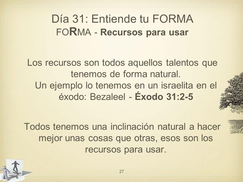 Día 31: Entiende tu FORMA FO R MA - Recursos para usar Los recursos son todos aquellos talentos que tenemos de forma natural.