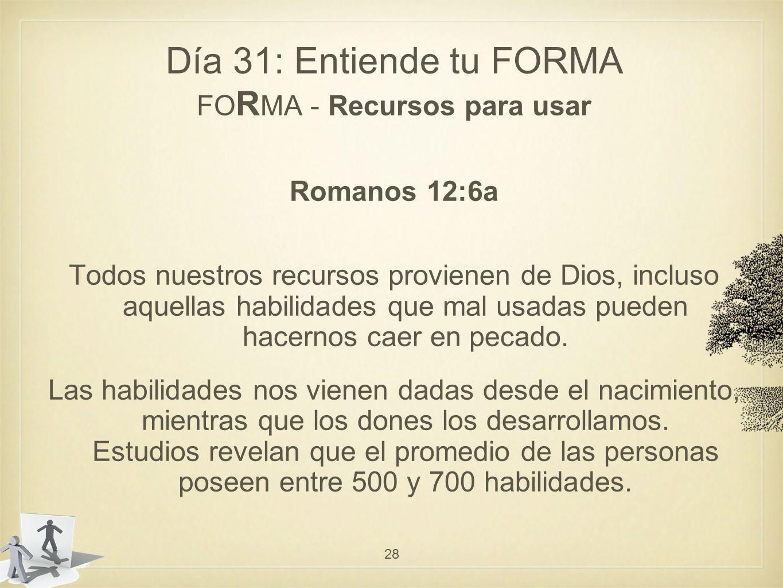 Día 31: Entiende tu FORMA FO R MA - Recursos para usar Romanos 12:6a Todos nuestros recursos provienen de Dios, incluso aquellas habilidades que mal usadas pueden hacernos caer en pecado.