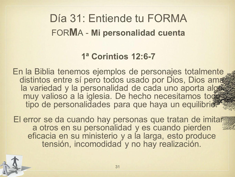 Día 31: Entiende tu FORMA FOR M A - Mi personalidad cuenta 1ª Corintios 12:6-7 En la Biblia tenemos ejemplos de personajes totalmente distintos entre sí pero todos usado por Dios, Dios ama la variedad y la personalidad de cada uno aporta algo muy valioso a la iglesia.