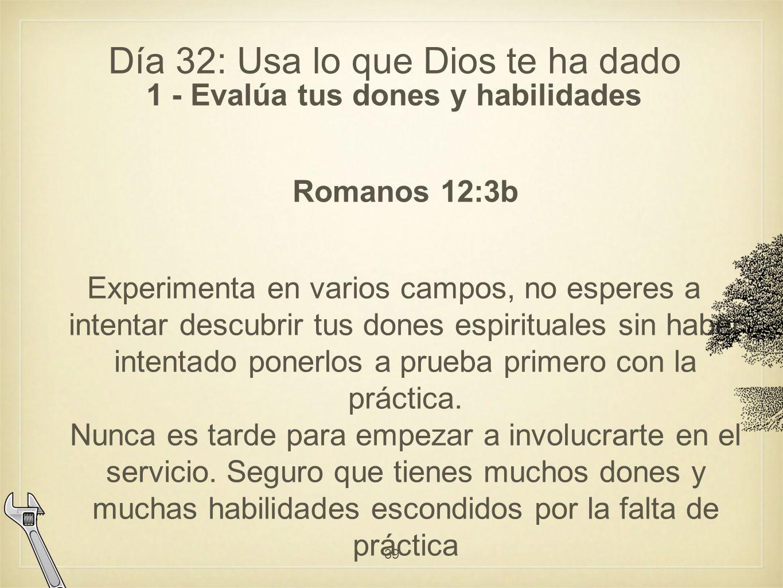 Día 32: Usa lo que Dios te ha dado 1 - Evalúa tus dones y habilidades Romanos 12:3b Experimenta en varios campos, no esperes a intentar descubrir tus dones espirituales sin haber intentado ponerlos a prueba primero con la práctica.