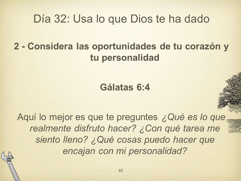 Día 32: Usa lo que Dios te ha dado 2 - Considera las oportunidades de tu corazón y tu personalidad Gálatas 6:4 Aquí lo mejor es que te preguntes ¿Qué es lo que realmente disfruto hacer.