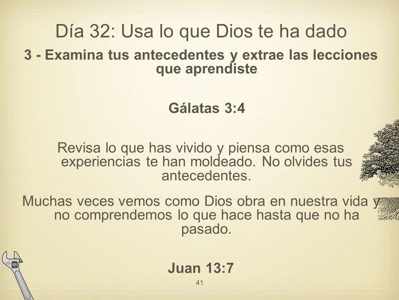 Día 32: Usa lo que Dios te ha dado 3 - Examina tus antecedentes y extrae las lecciones que aprendiste Gálatas 3:4 Revisa lo que has vivido y piensa como esas experiencias te han moldeado.