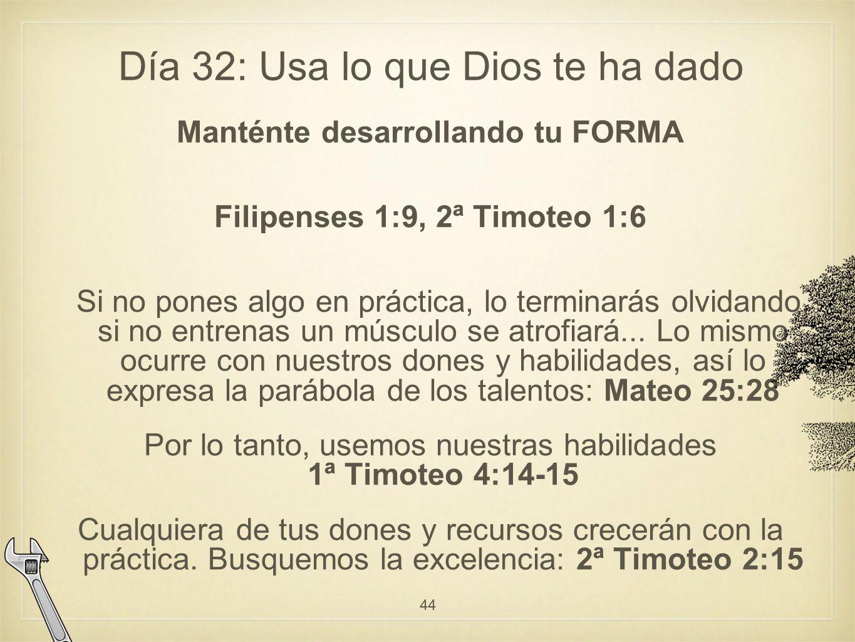 Día 32: Usa lo que Dios te ha dado Manténte desarrollando tu FORMA Filipenses 1:9, 2ª Timoteo 1:6 Si no pones algo en práctica, lo terminarás olvidando, si no entrenas un músculo se atrofiará...