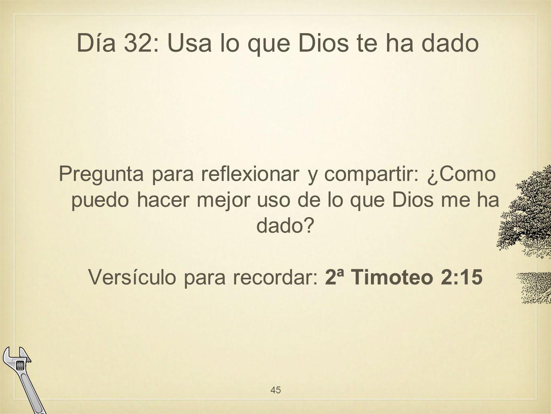Día 32: Usa lo que Dios te ha dado Pregunta para reflexionar y compartir: ¿Como puedo hacer mejor uso de lo que Dios me ha dado.