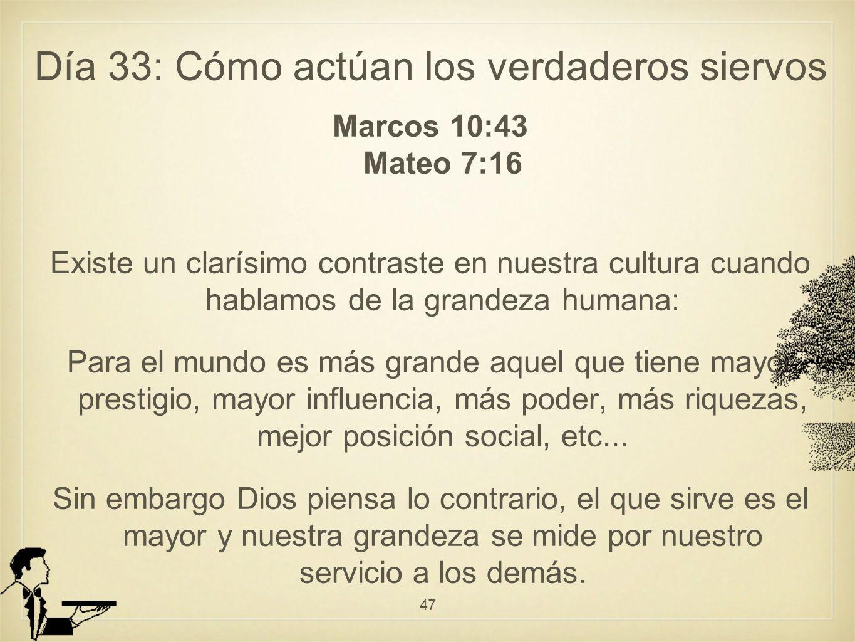 Día 33: Cómo actúan los verdaderos siervos Marcos 10:43 Mateo 7:16 Existe un clarísimo contraste en nuestra cultura cuando hablamos de la grandeza humana: Para el mundo es más grande aquel que tiene mayor prestigio, mayor influencia, más poder, más riquezas, mejor posición social, etc...