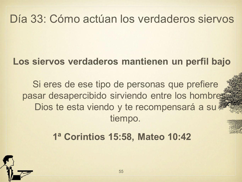 Día 33: Cómo actúan los verdaderos siervos Los siervos verdaderos mantienen un perfil bajo Si eres de ese tipo de personas que prefiere pasar desapercibido sirviendo entre los hombres, Dios te esta viendo y te recompensará a su tiempo.