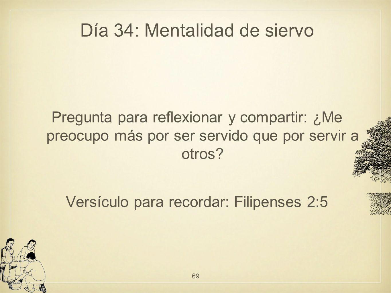 Día 34: Mentalidad de siervo Pregunta para reflexionar y compartir: ¿Me preocupo más por ser servido que por servir a otros.