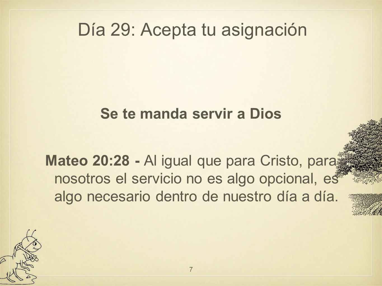 Día 29: Acepta tu asignación Se te manda servir a Dios Mateo 20:28 - Al igual que para Cristo, para nosotros el servicio no es algo opcional, es algo necesario dentro de nuestro día a día.