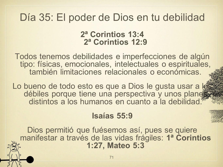 Día 35: El poder de Dios en tu debilidad 2ª Corintios 13:4 2ª Corintios 12:9 Todos tenemos debilidades e imperfecciones de algún tipo: físicas, emocionales, intelectuales o espirituales, también limitaciones relacionales o económicas.