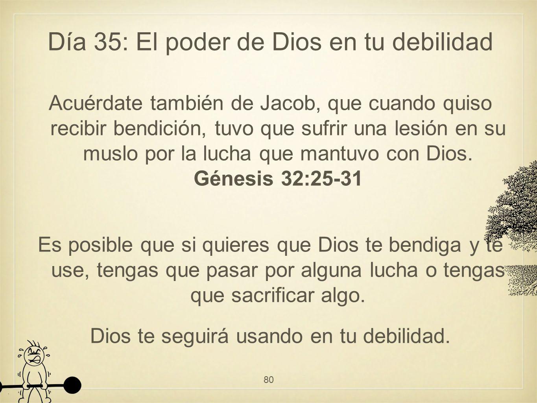 Día 35: El poder de Dios en tu debilidad Acuérdate también de Jacob, que cuando quiso recibir bendición, tuvo que sufrir una lesión en su muslo por la lucha que mantuvo con Dios.