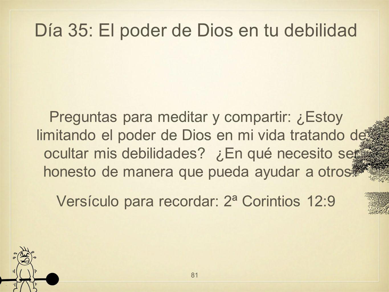 Día 35: El poder de Dios en tu debilidad Preguntas para meditar y compartir: ¿Estoy limitando el poder de Dios en mi vida tratando de ocultar mis debilidades.