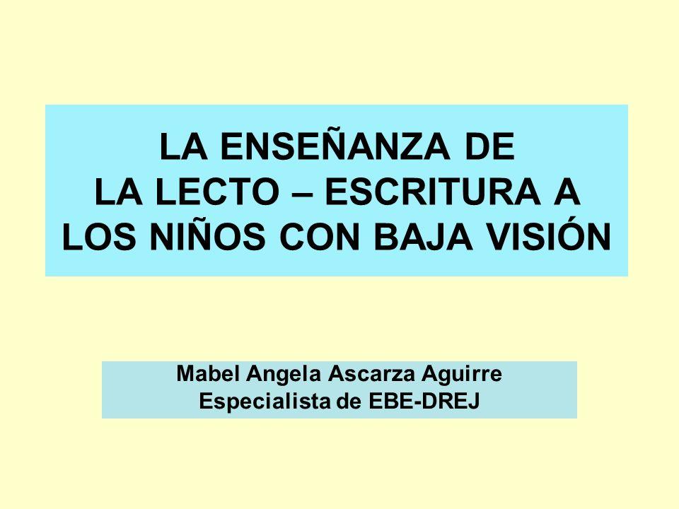 LA ENSEÑANZA DE LA LECTO – ESCRITURA A LOS NIÑOS CON BAJA VISIÓN Mabel Angela Ascarza Aguirre Especialista de EBE-DREJ