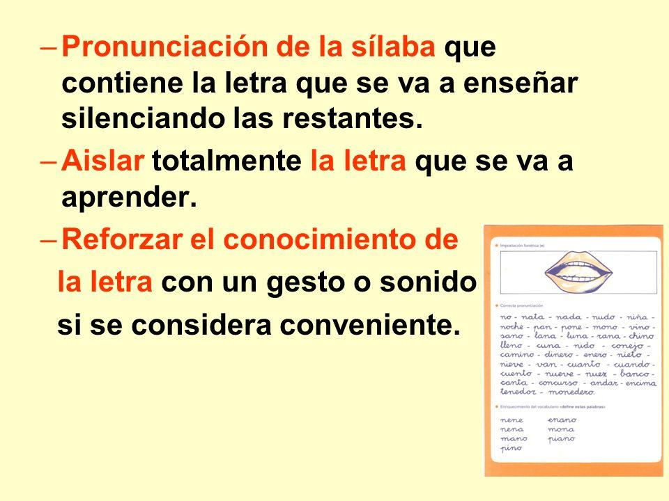 –Pronunciación de la sílaba que contiene la letra que se va a enseñar silenciando las restantes. –Aislar totalmente la letra que se va a aprender. –Re