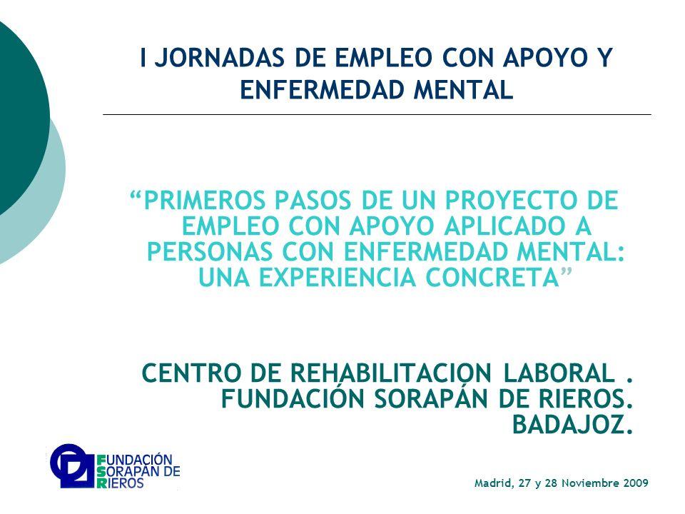 I JORNADAS DE EMPLEO CON APOYO Y ENFERMEDAD MENTAL PRIMEROS PASOS DE UN PROYECTO DE EMPLEO CON APOYO APLICADO A PERSONAS CON ENFERMEDAD MENTAL: UNA EXPERIENCIA CONCRETA CENTRO DE REHABILITACION LABORAL.