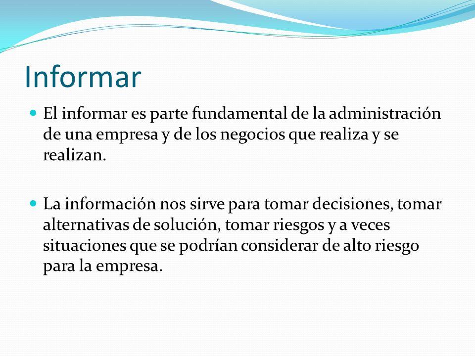 Informar El informar es parte fundamental de la administración de una empresa y de los negocios que realiza y se realizan. La información nos sirve pa