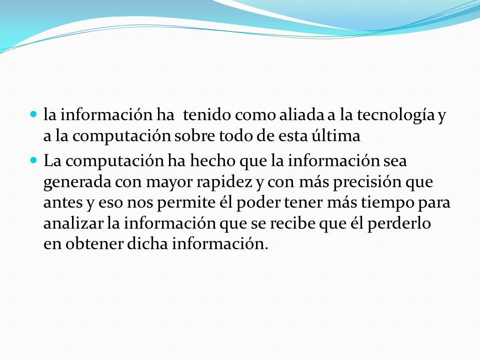 la información ha tenido como aliada a la tecnología y a la computación sobre todo de esta última La computación ha hecho que la información sea gener