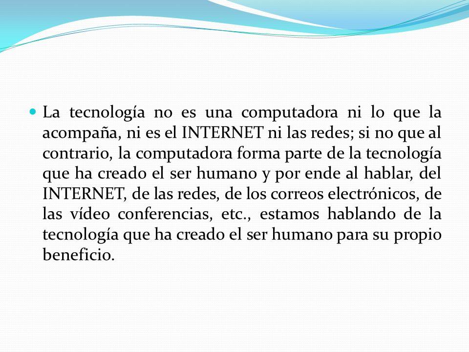 La tecnología no es una computadora ni lo que la acompaña, ni es el INTERNET ni las redes; si no que al contrario, la computadora forma parte de la tecnología que ha creado el ser humano y por ende al hablar, del INTERNET, de las redes, de los correos electrónicos, de las vídeo conferencias, etc., estamos hablando de la tecnología que ha creado el ser humano para su propio beneficio.