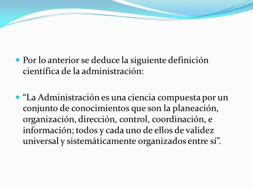 Por lo anterior se deduce la siguiente definición científica de la administración: La Administración es una ciencia compuesta por un conjunto de conocimientos que son la planeación, organización, dirección, control, coordinación, e información; todos y cada uno de ellos de validez universal y sistemáticamente organizados entre sí.