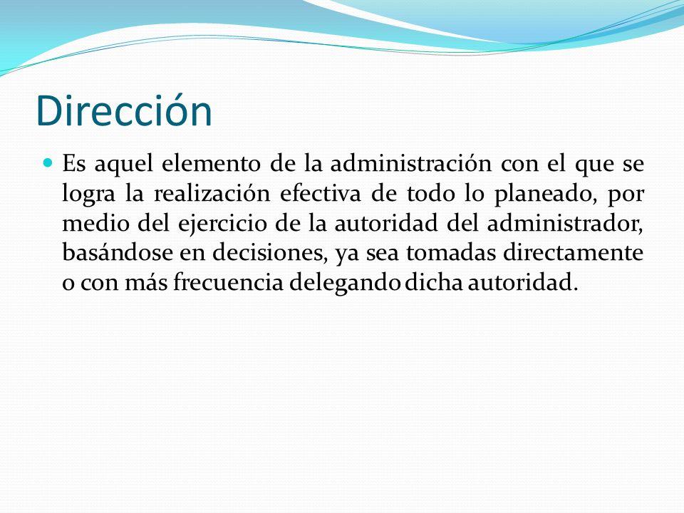 Dirección Es aquel elemento de la administración con el que se logra la realización efectiva de todo lo planeado, por medio del ejercicio de la autoridad del administrador, basándose en decisiones, ya sea tomadas directamente o con más frecuencia delegando dicha autoridad.