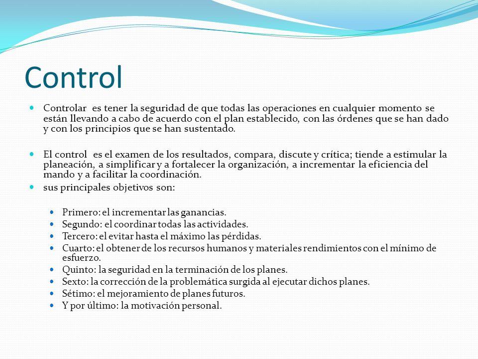 Control Controlar es tener la seguridad de que todas las operaciones en cualquier momento se están llevando a cabo de acuerdo con el plan establecido, con las órdenes que se han dado y con los principios que se han sustentado.