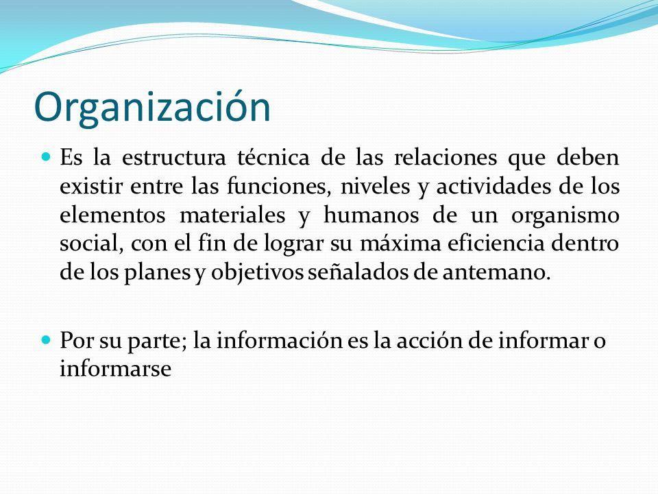Organización Es la estructura técnica de las relaciones que deben existir entre las funciones, niveles y actividades de los elementos materiales y humanos de un organismo social, con el fin de lograr su máxima eficiencia dentro de los planes y objetivos señalados de antemano.