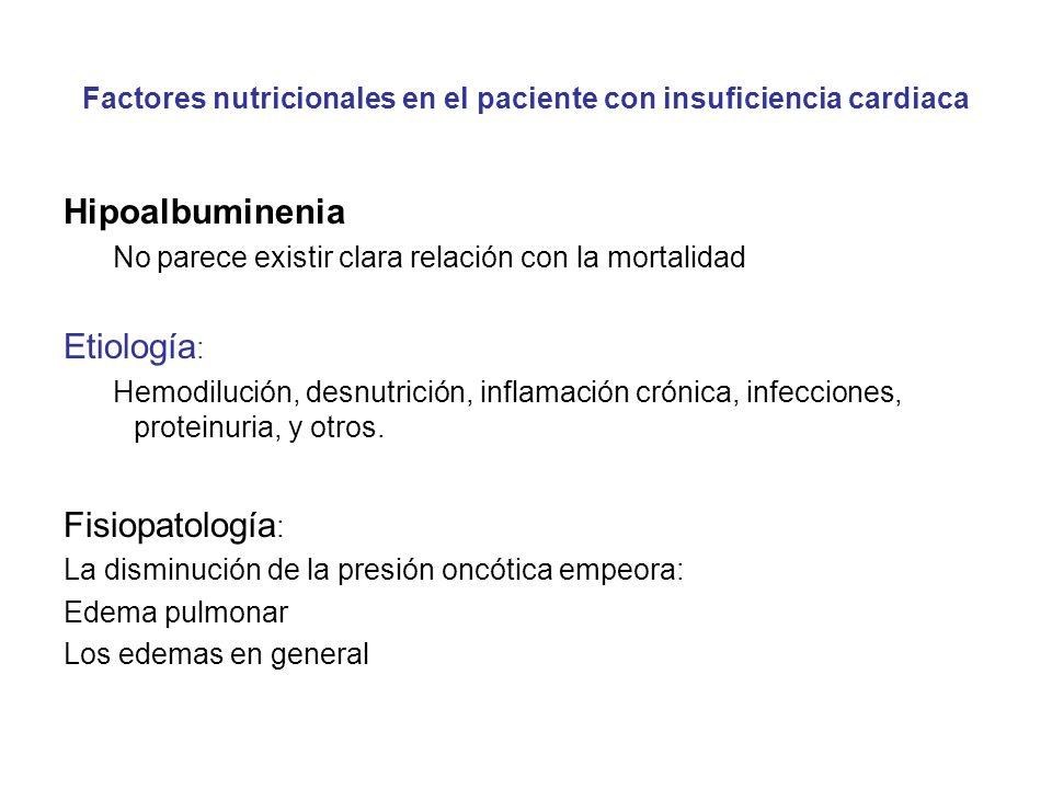 Factores nutricionales en el paciente con insuficiencia cardiaca Hipoalbuminenia No parece existir clara relación con la mortalidad Etiología : Hemodilución, desnutrición, inflamación crónica, infecciones, proteinuria, y otros.