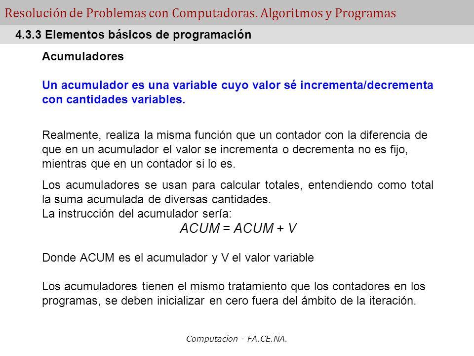 Computacion - FA.CE.NA. Resolución de Problemas con Computadoras. Algoritmos y Programas Acumuladores Un acumulador es una variable cuyo valor sé incr