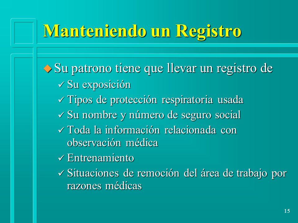 15 Manteniendo un Registro u Su patrono tiene que llevar un registro de ü Su exposición ü Tipos de protección respiratoria usada ü Su nombre y número