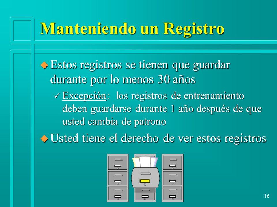 16 Manteniendo un Registro u Estos registros se tienen que guardar durante por lo menos 30 años ü Excepción: los registros de entrenamiento deben guar