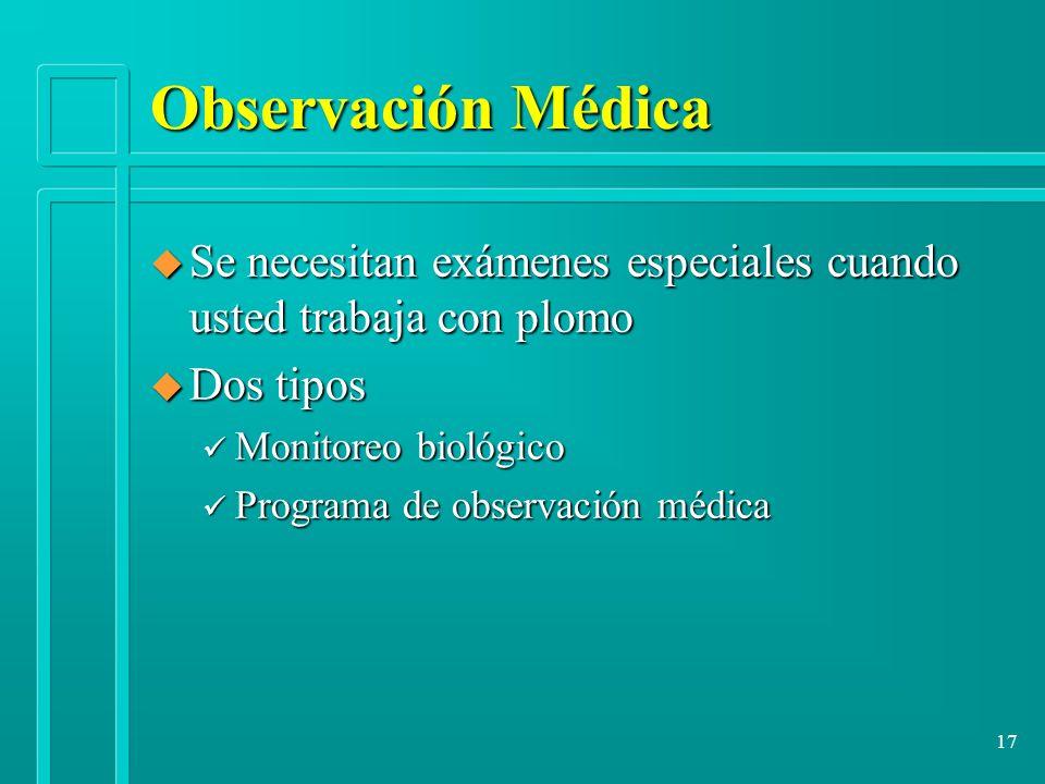 17 Observación Médica u Se necesitan exámenes especiales cuando usted trabaja con plomo u Dos tipos ü Monitoreo biológico ü Programa de observación mé