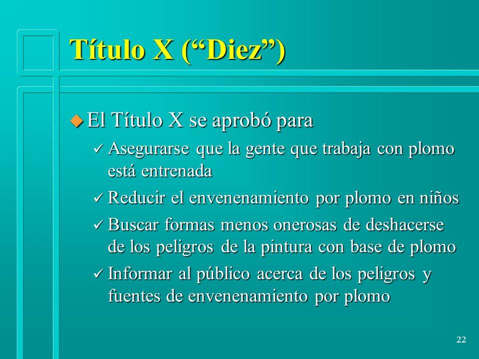 22 Título X (Diez) u El Título X se aprobó para ü Asegurarse que la gente que trabaja con plomo está entrenada ü Reducir el envenenamiento por plomo e