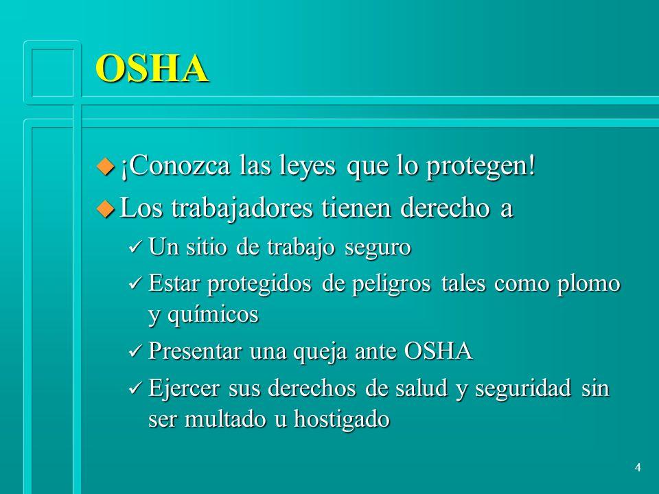 4 OSHA u ¡Conozca las leyes que lo protegen! u Los trabajadores tienen derecho a ü Un sitio de trabajo seguro ü Estar protegidos de peligros tales com